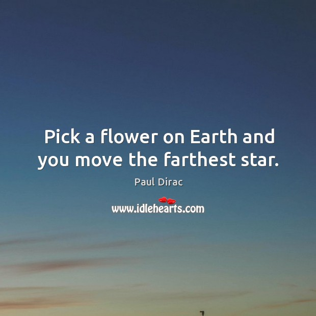 Pick a flower on earth and you move the farthest star. Image