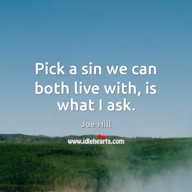 Pick a sin we can both live with, is what I ask. Joe Hill Picture Quote