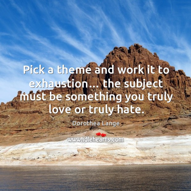 Pick a theme and work it to exhaustion… the subject must be something you truly love or truly hate. Image