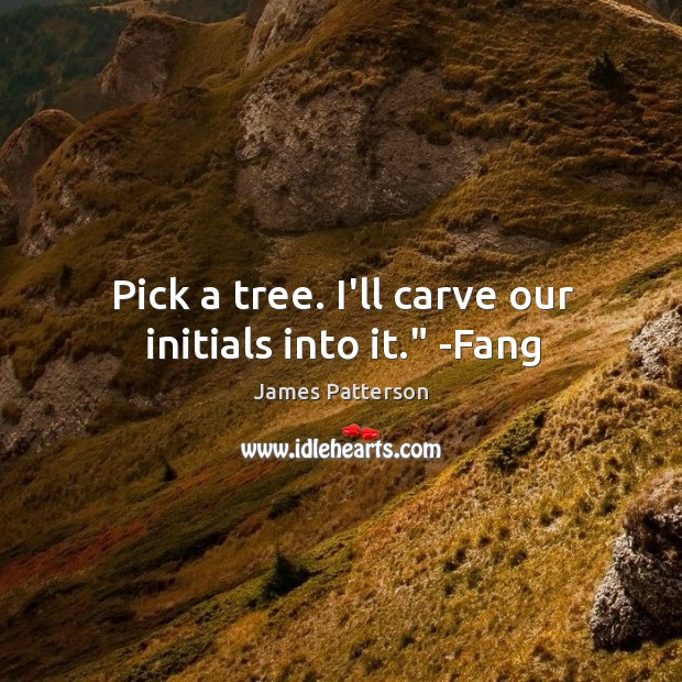 """Pick a tree. I'll carve our initials into it."""" -Fang Image"""
