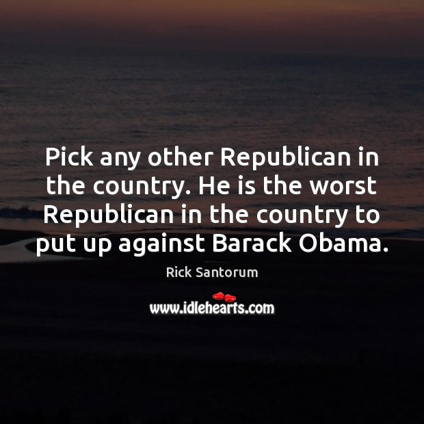 Pick any other Republican in the country. He is the worst Republican Rick Santorum Picture Quote