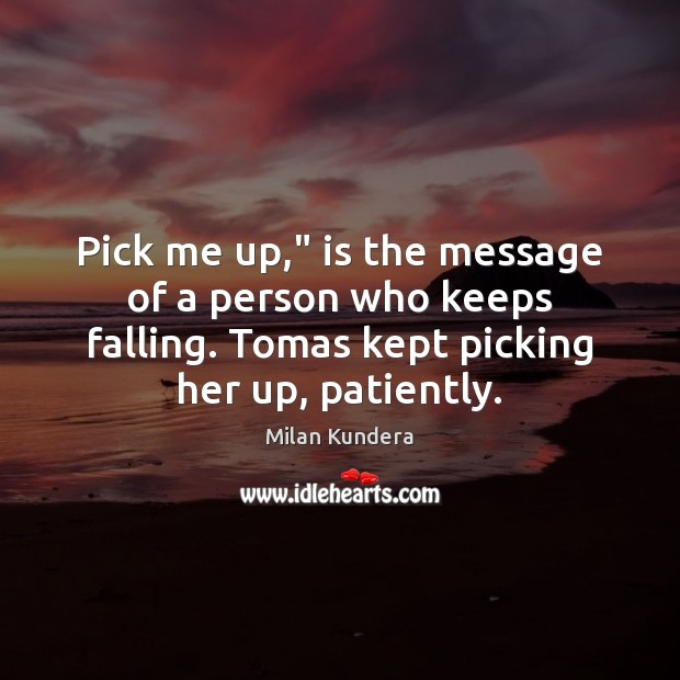 """Pick me up,"""" is the message of a person who keeps falling. Milan Kundera Picture Quote"""