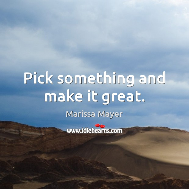 Pick something and make it great. Marissa Mayer Picture Quote
