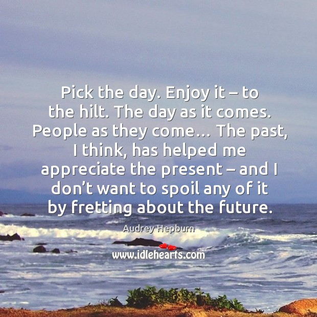 Image, Pick the day. Enjoy it – to the hilt. The day as it comes.
