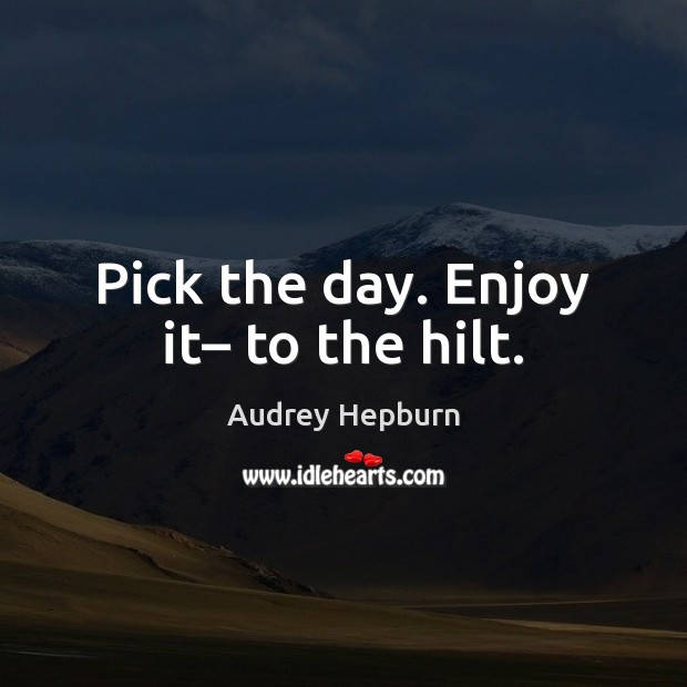 Pick the day. Enjoy it– to the hilt. Audrey Hepburn Picture Quote