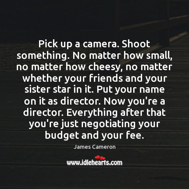 Pick up a camera. Shoot something. No matter how small, no matter James Cameron Picture Quote