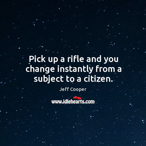 Pick up a rifle and you change instantly from a subject to a citizen. Image