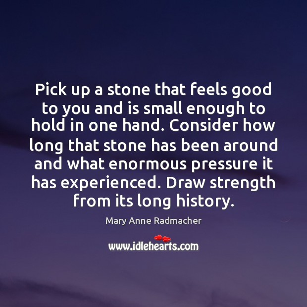 Pick up a stone that feels good to you and is small Mary Anne Radmacher Picture Quote