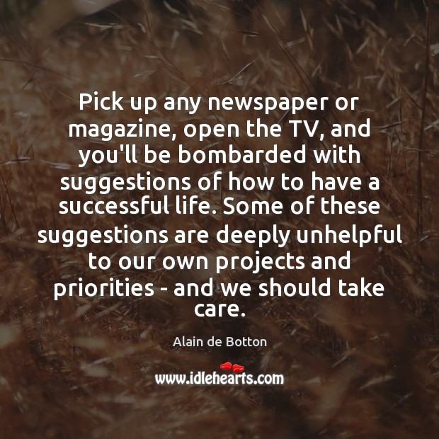 Pick up any newspaper or magazine, open the TV, and you'll be Alain de Botton Picture Quote