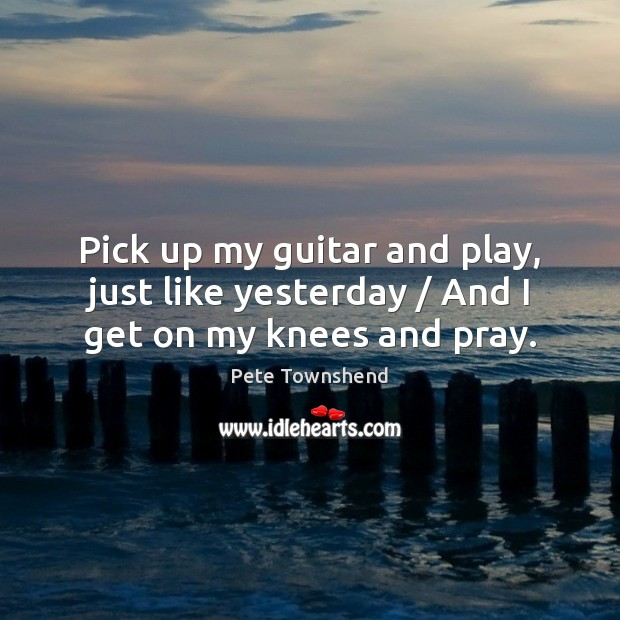 Pick up my guitar and play, just like yesterday / And I get on my knees and pray. Image