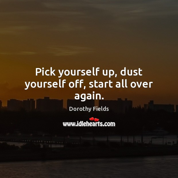 Pick yourself up, dust yourself off, start all over again. Dorothy Fields Picture Quote