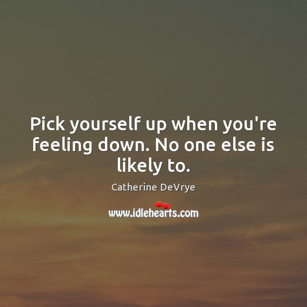 Image, Pick yourself up when you're feeling down. No one else is likely to.