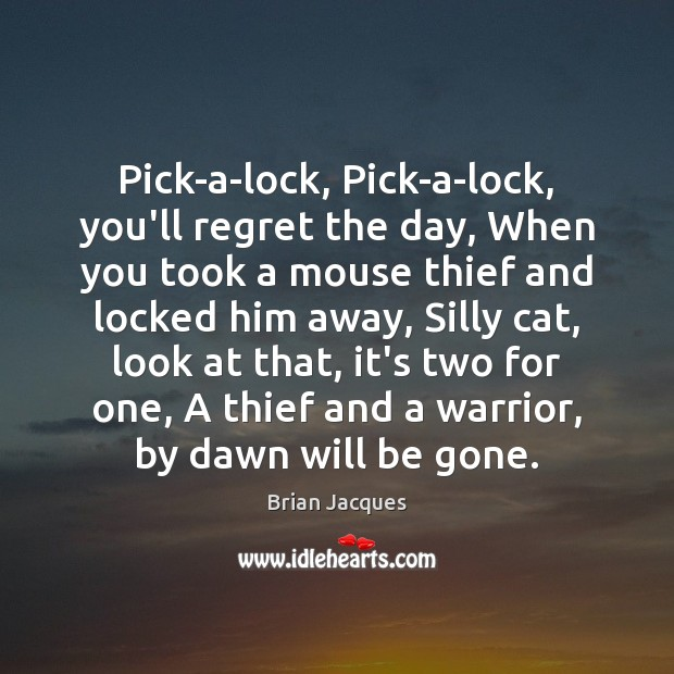 Pick-a-lock, Pick-a-lock, you'll regret the day, When you took a mouse thief Brian Jacques Picture Quote