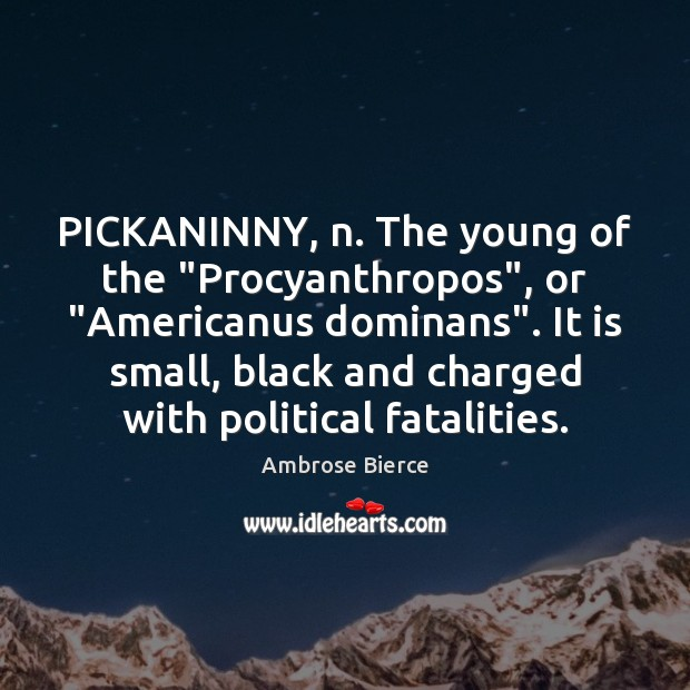 "Image, PICKANINNY, n. The young of the ""Procyanthropos"", or ""Americanus dominans"". It is"