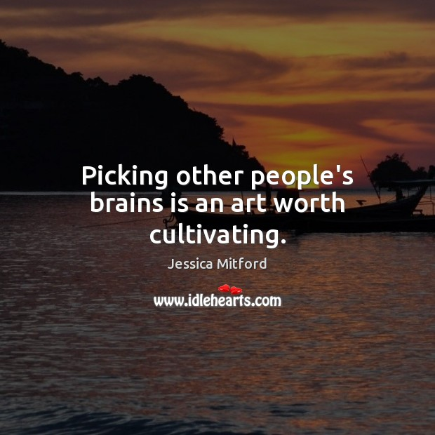Picking other people's brains is an art worth cultivating. Image