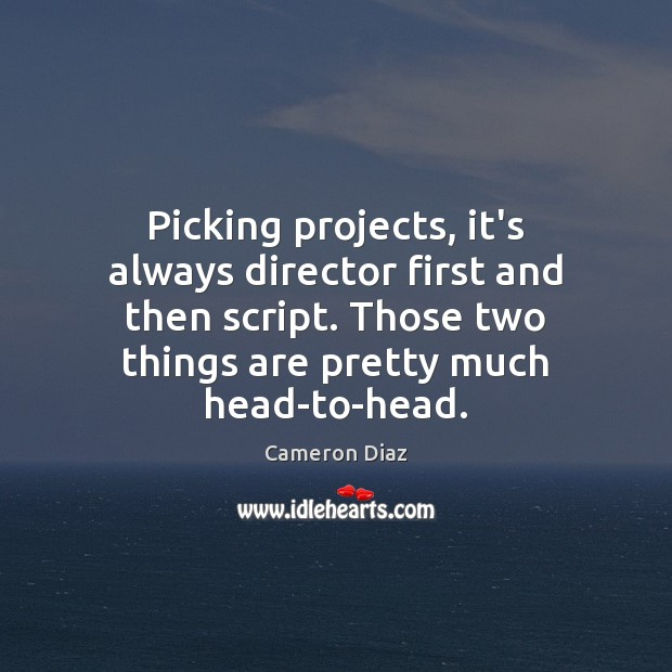 Picking projects, it's always director first and then script. Those two things Cameron Diaz Picture Quote