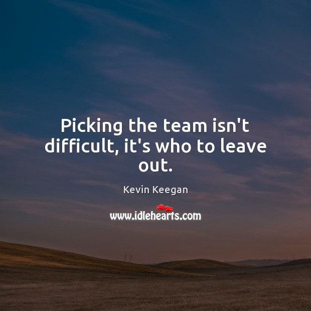 Picking the team isn't difficult, it's who to leave out. Kevin Keegan Picture Quote