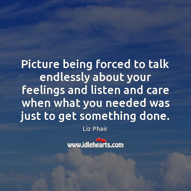 Picture being forced to talk endlessly about your feelings and listen and Image