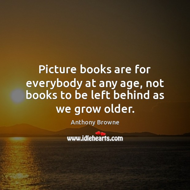 Image, Picture books are for everybody at any age, not books to be left behind as we grow older.
