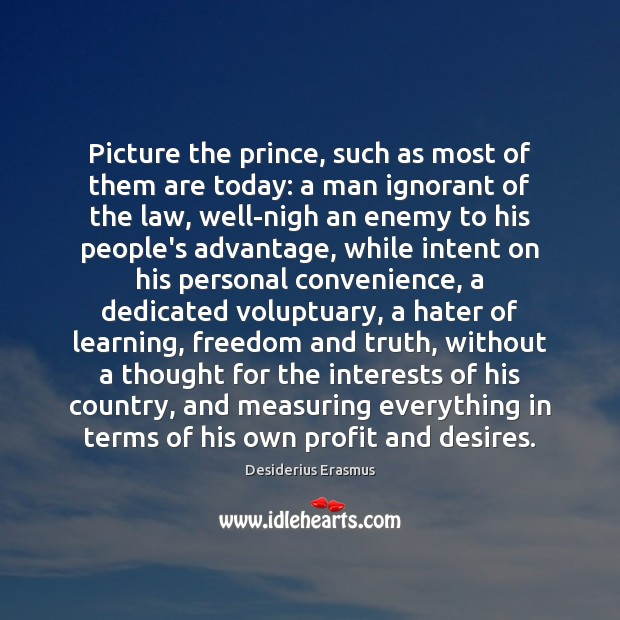 Picture the prince, such as most of them are today: a man Desiderius Erasmus Picture Quote