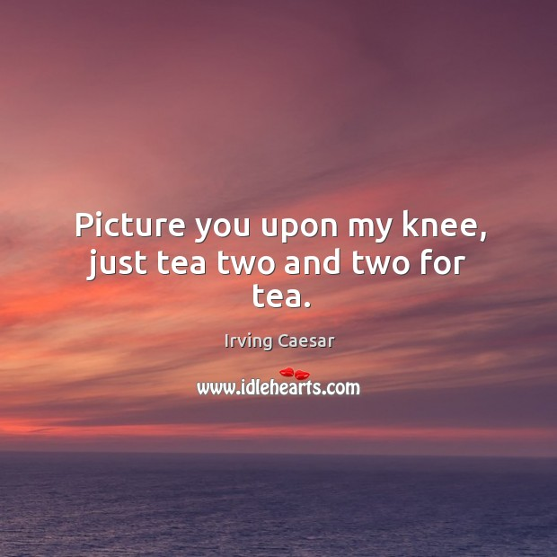 Picture you upon my knee, just tea two and two for tea. Image