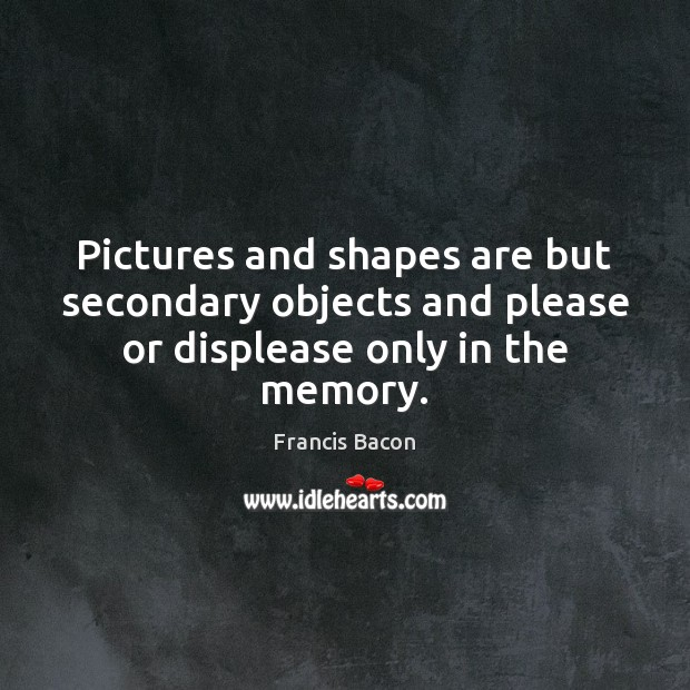 Image, Pictures and shapes are but secondary objects and please or displease only in the memory.