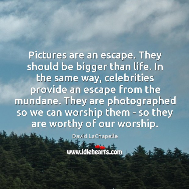 Pictures are an escape. They should be bigger than life. In the Image