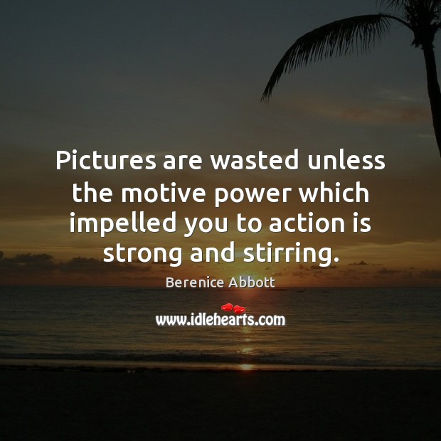 Image, Pictures are wasted unless the motive power which impelled you to action
