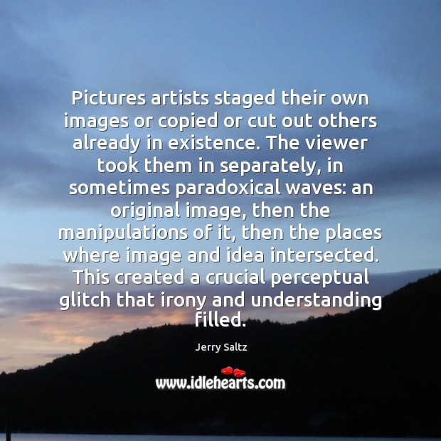 Pictures artists staged their own images or copied or cut out others Jerry Saltz Picture Quote