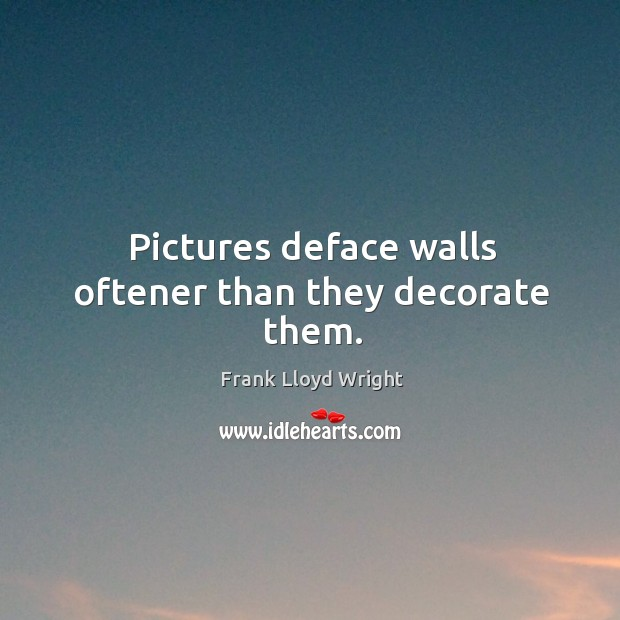 Pictures deface walls oftener than they decorate thethem. Image