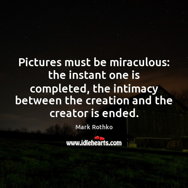 Image, Pictures must be miraculous: the instant one is completed, the intimacy between