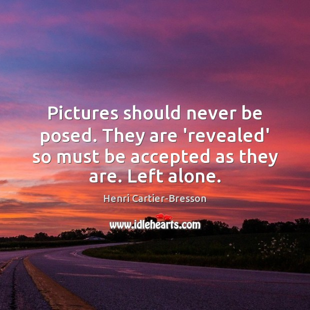 Pictures should never be posed. They are 'revealed' so must be accepted Image