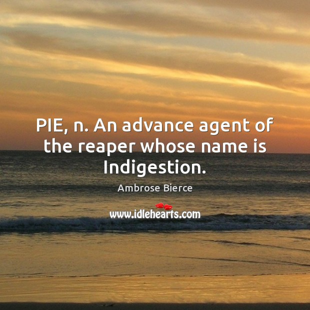 Image, PIE, n. An advance agent of the reaper whose name is Indigestion.