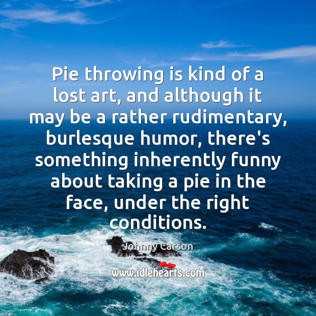 Pie throwing is kind of a lost art, and although it may Johnny Carson Picture Quote