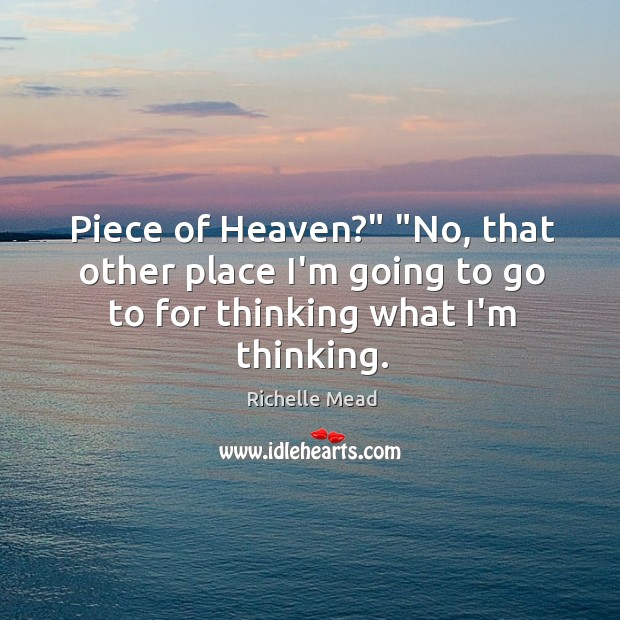 """Image, Piece of Heaven?"""" """"No, that other place I'm going to go to for thinking what I'm thinking."""