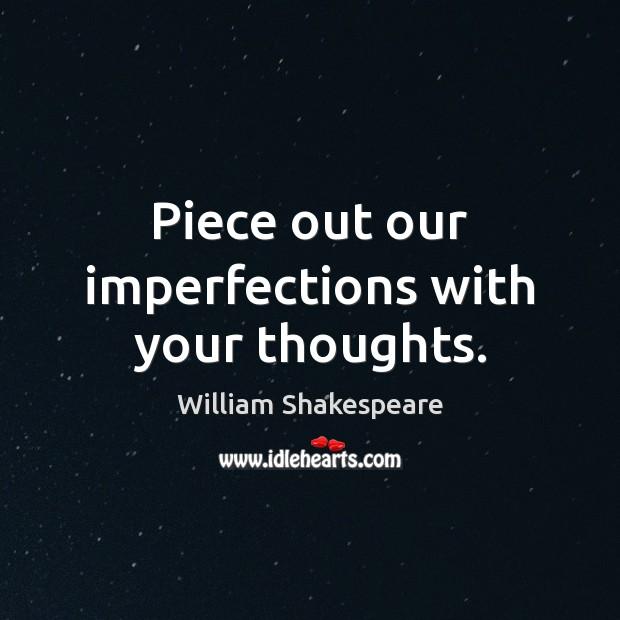 Piece out our imperfections with your thoughts. William Shakespeare Picture Quote