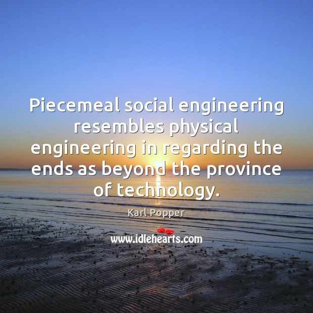 Piecemeal social engineering resembles physical engineering in regarding the ends as beyond Karl Popper Picture Quote