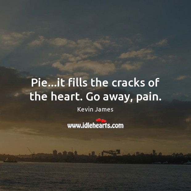 Pie…it fills the cracks of the heart. Go away, pain. Kevin James Picture Quote
