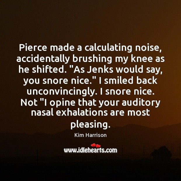 """Pierce made a calculating noise, accidentally brushing my knee as he shifted. """" Kim Harrison Picture Quote"""
