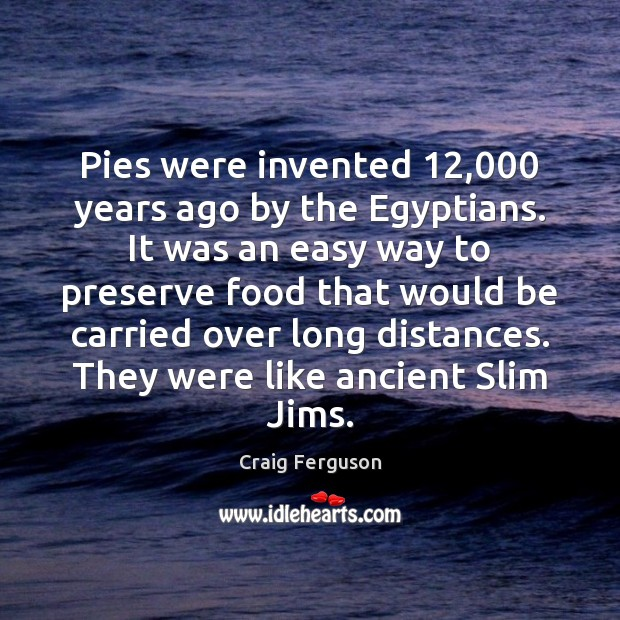 Pies were invented 12,000 years ago by the Egyptians. It was an easy Craig Ferguson Picture Quote
