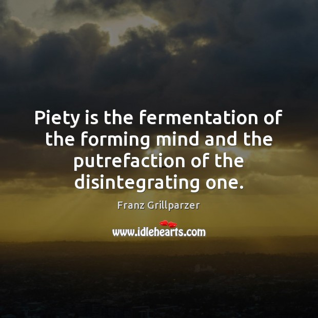 Piety is the fermentation of the forming mind and the putrefaction of Franz Grillparzer Picture Quote