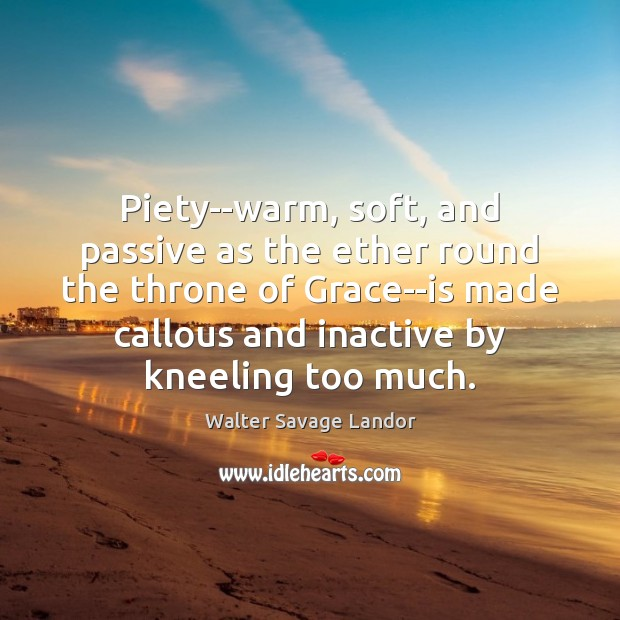 Piety–warm, soft, and passive as the ether round the throne of Grace–is Walter Savage Landor Picture Quote