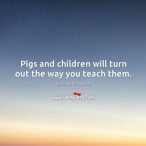 Image, Pigs and children will turn out the way you teach them.