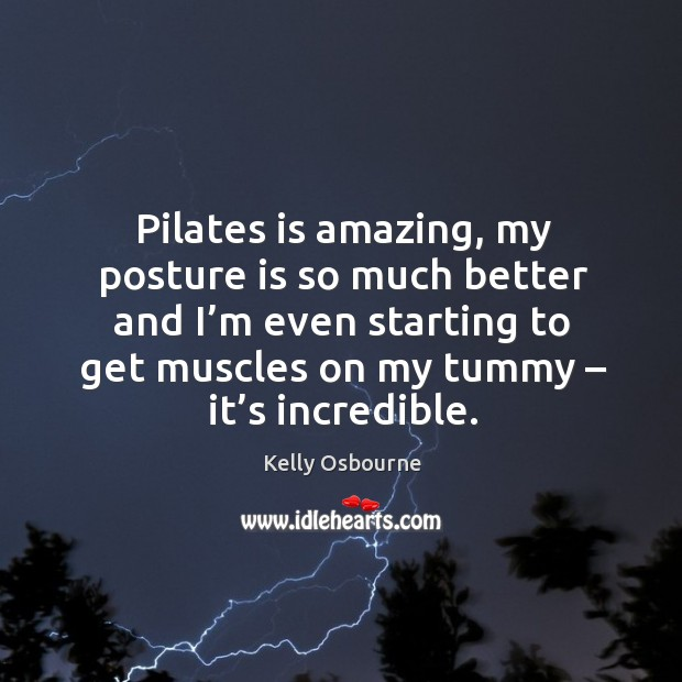 Pilates is amazing, my posture is so much better and I'm even starting to get muscles on my tummy – it's incredible. Image