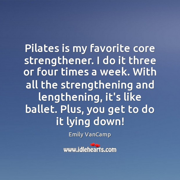 Pilates is my favorite core strengthener. I do it three or four Emily VanCamp Picture Quote