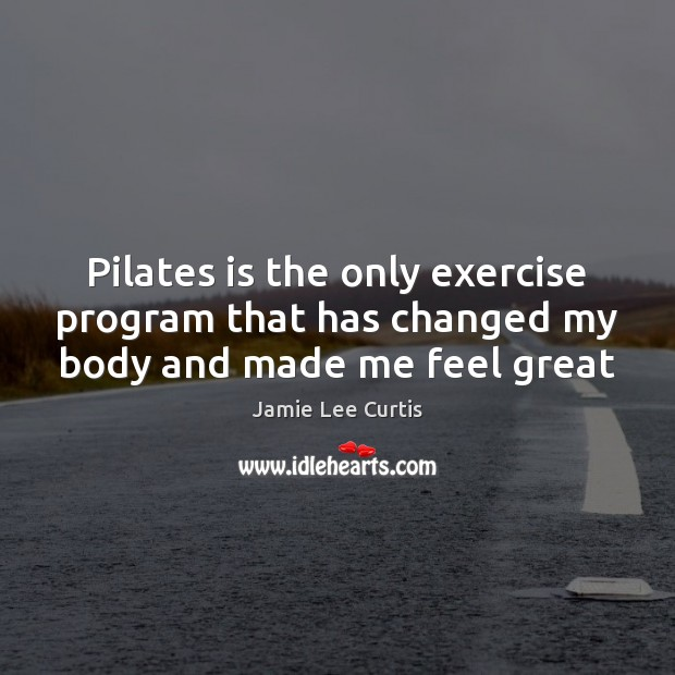 Pilates is the only exercise program that has changed my body and made me feel great Exercise Quotes Image