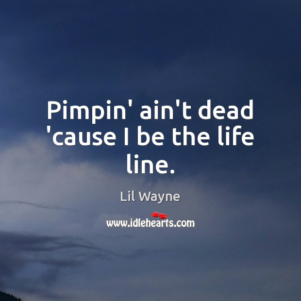 Image, Pimpin' ain't dead 'cause I be the life line.