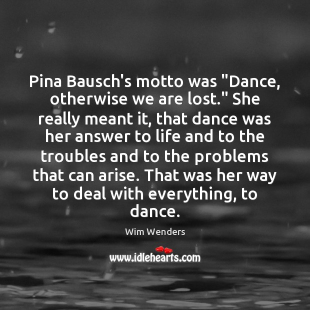 """Image, Pina Bausch's motto was """"Dance, otherwise we are lost."""" She really meant"""