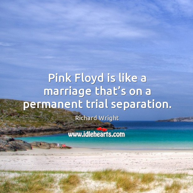 Pink floyd is like a marriage that's on a permanent trial separation. Image