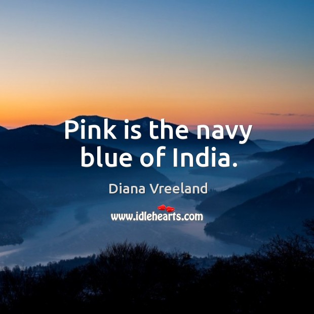 Pink is the navy blue of india. Diana Vreeland Picture Quote